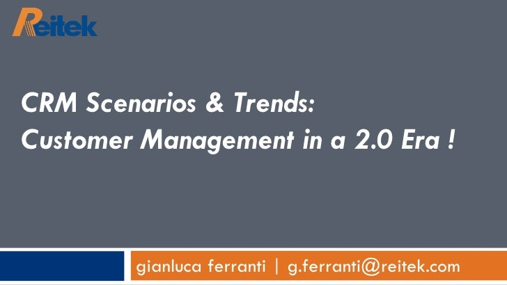 gianluca ferranti | g.ferranti@reitek.com CRM Scenarios & Trends:  Customer Management in a 2.0 Era !