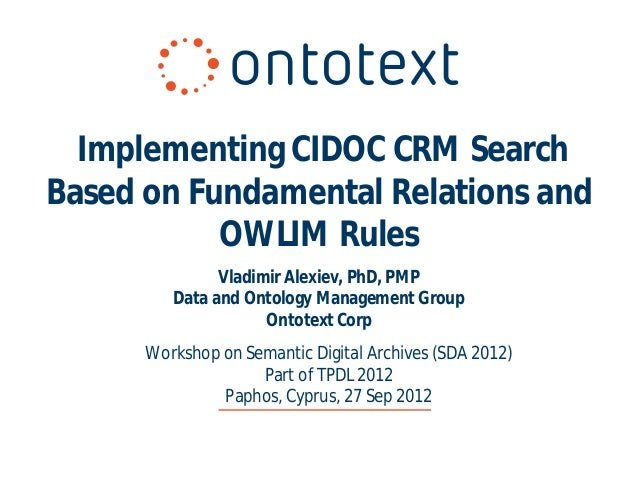 Implementing CIDOC CRM SearchBased on Fundamental Relations and           OWLIM Rules               Vladimir Alexiev, PhD,...