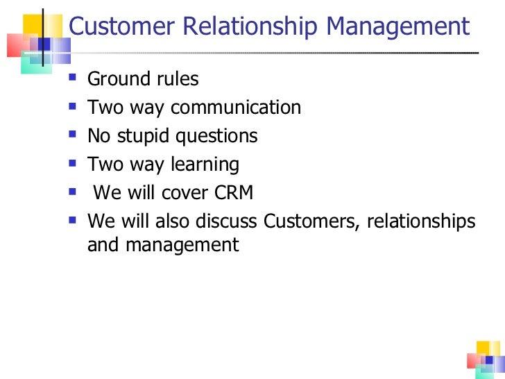 Customer Relationship Management <ul><li>Ground rules </li></ul><ul><li>Two way communication </li></ul><ul><li>No stupid ...