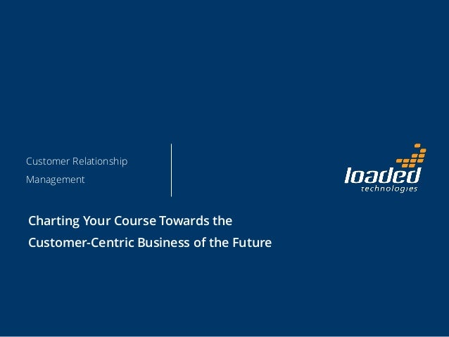 Customer Relationship Management Charting Your Course Towards the Customer-Centric Business of the Future
