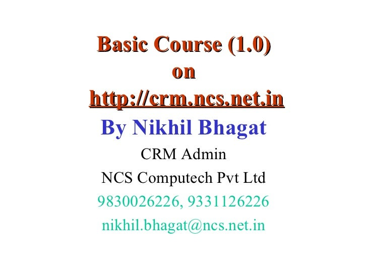 Basic Course (1.0) on   http://crm.ncs.net.in By Nikhil Bhagat CRM Admin NCS Computech Pvt Ltd 9830026226, 9331126226 [ema...
