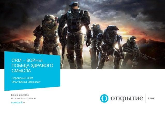 В жизни всегда есть место открытию openbank.ru CRM – ВОЙНЫ. ПОБЕДА ЗДРАВОГО СМЫСЛА Сервисный CRM Опыт Банка Открытие