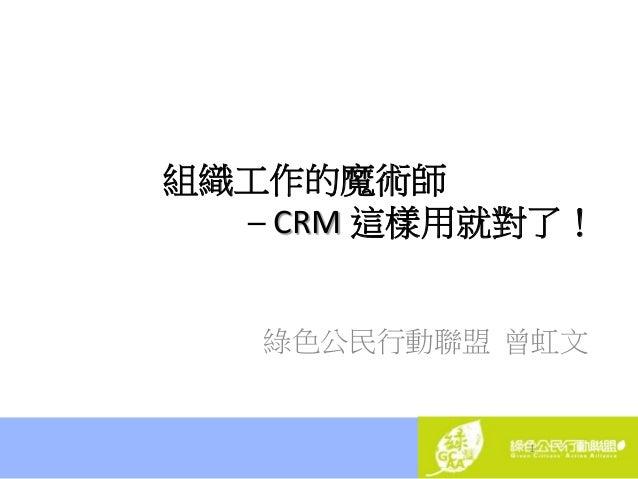 1 組織工作的魔術師 ─ CRM 這樣用就對了! 綠色公民行動聯盟 曾虹文