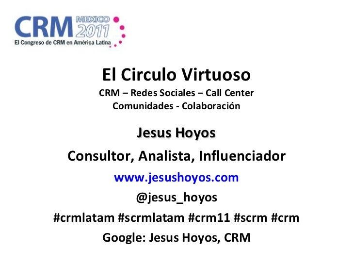 El Circulo Virtuoso CRM – Redes Sociales – Call Center Comunidades - Colaboración Jesus Hoyos Consultor, Analista, Influen...
