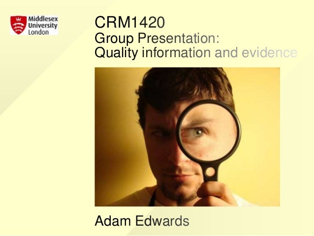 CRM1420 Group Presentation: Quality information and evidence Adam Edwards