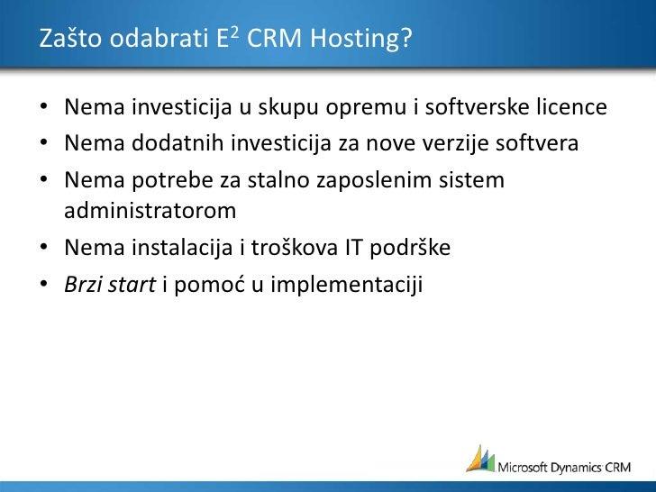 Zašto odabrati E2 CRM Hosting?<br />Nema investicija u skupu opremu i softverske licence <br />Nema dodatnih investicija z...