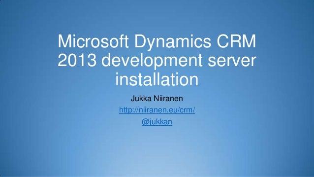 Microsoft Dynamics CRM 2013 development server installation Jukka Niiranen http://niiranen.eu/crm/ @jukkan