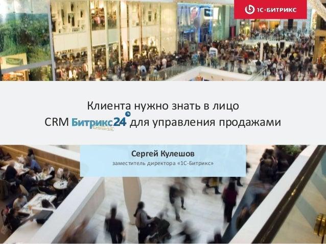 Клиента нужно знать в лицо CRM для управления продажами Сергей Кулешов заместитель директора «1С-Битрикс»