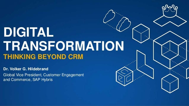 DIGITAL TRANSFORMATION THINKING BEYOND CRM Dr. Volker G. Hildebrand Global Vice President, Customer Engagement and Commerc...