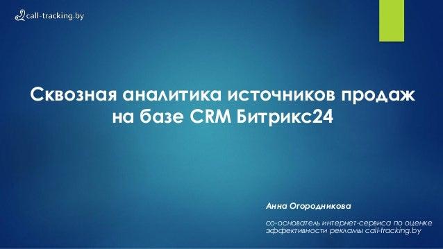 Сквозная аналитика источников продаж на базе CRM Битрикс24 Анна Огородникова со-основатель интернет-сервиса по оценке эффе...