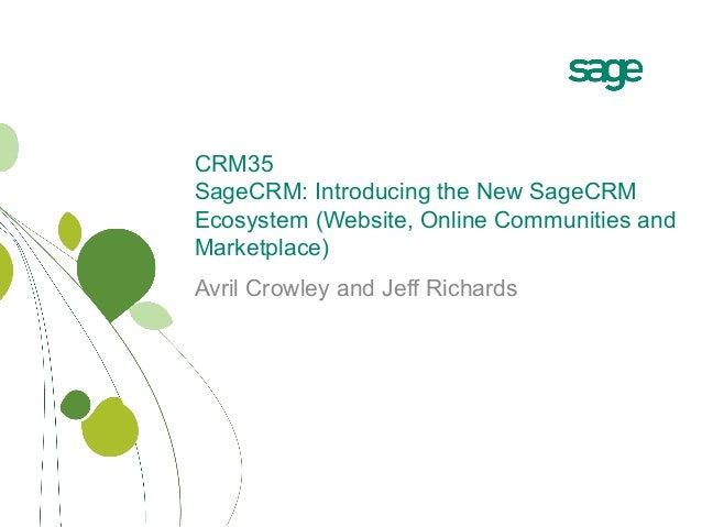 CRM35 SageCRM: Introducing the New SageCRM Ecosystem (Website, Online Communities and Marketplace) Avril Crowley and Jeff ...