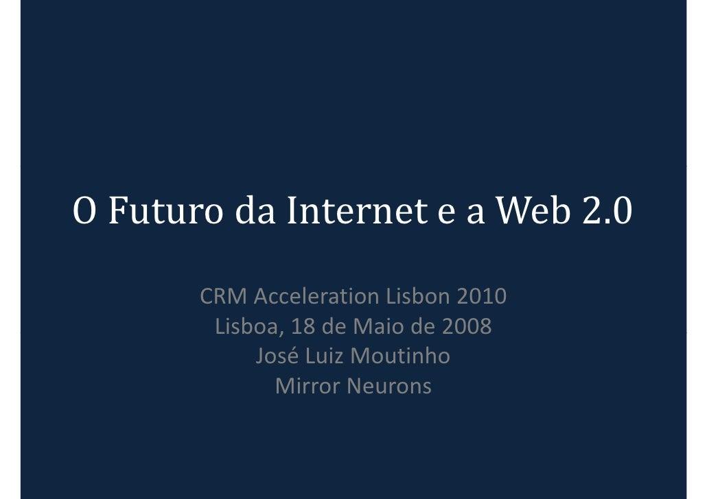 O Futuro da Internet e a Web 2.0        CRM Acceleration Lisbon 2010         Lisboa, 18 de Maio de 2008             José L...