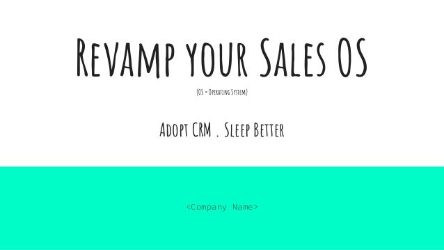 Revamp your Sales OS(OS = Operating System) Adopt CRM . Sleep Better <Company Name>