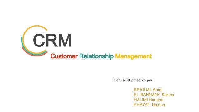 CRM Réalisé et présenté par : BRIOUAL Amal EL-BANNANY Sakina HALIMI Hanane KHAYATI Najoua Customer Relationship Management