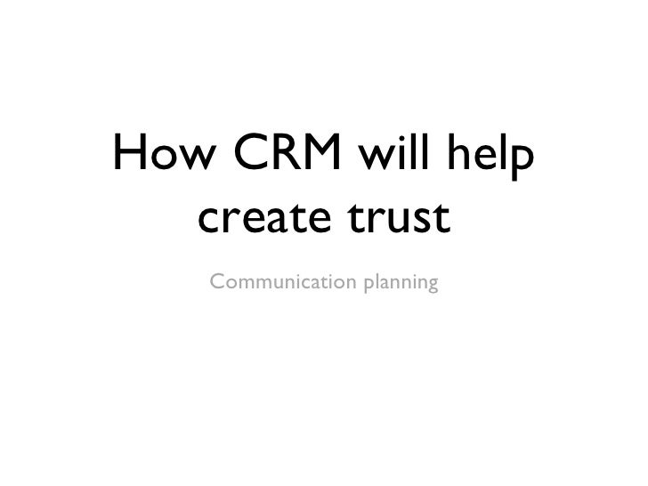 How CRM will help create trust <ul><li>Communication planning </li></ul>