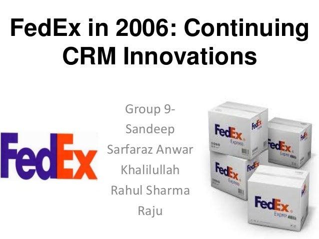 FedEx in 2006: Continuing CRM Innovations Group 9Sandeep Sarfaraz Anwar Khalilullah Rahul Sharma Raju