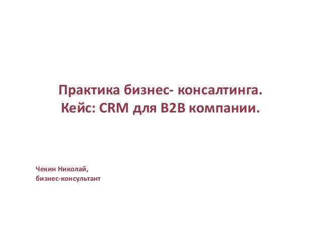 Практика бизнес- консалтинга. Кейс: CRM для B2B компании. Чекин Николай, бизнес-консультант
