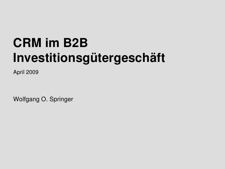 CRM im B2B Investitionsgütergeschäft April 2009    Wolfgang O. Springer     Wolfgang O. Springer April 2009