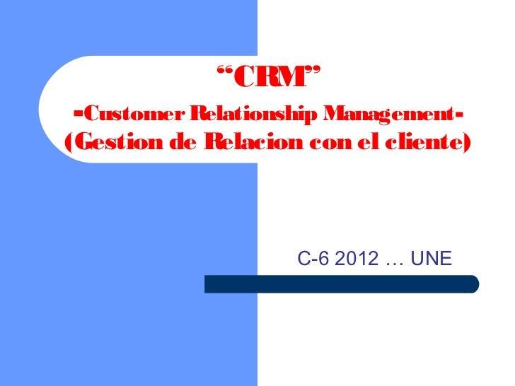 """""""CRM""""-Customer Relationship Management-(Gestion de Relacion con el cliente)                    C-6 2012 … UNE"""