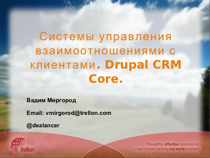 Системы управления взаимоотношениями с клиентами. Drupal CRM Core. Вадим Миргород Email: vmirgorod@trellon.com @dealancer