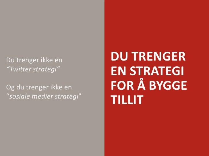 """Du trenger en strategi for å byggetillit<br />Du trengerikke en """"Twitter strategi""""Og du trengerikke en """"sosialemedierstrat..."""