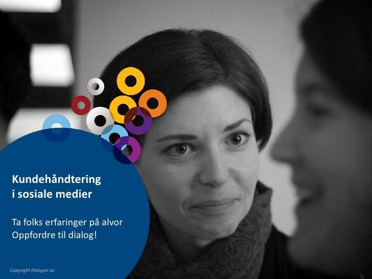 Kundehåndtering i sosiale medier<br />Ta folks erfaringer på alvor <br />Oppfordre til dialog!<br />Copyright Halogen as<b...