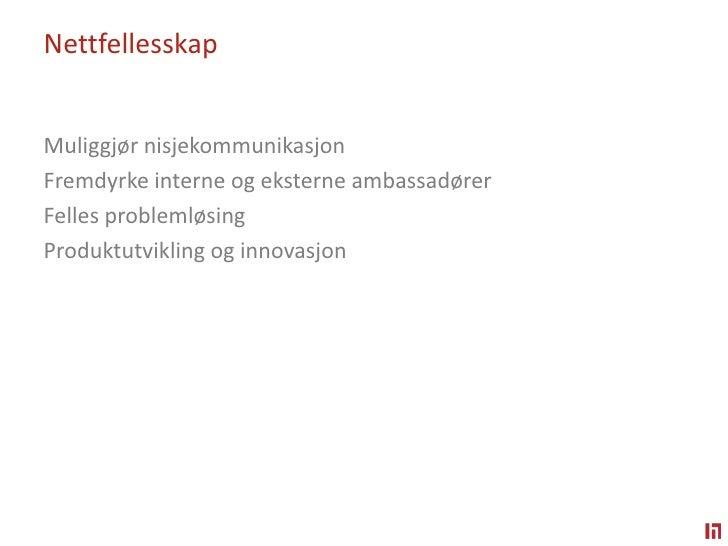 Nettfellesskap<br />Muliggjør nisjekommunikasjon <br />Fremdyrke interne og eksterne ambassadører <br />Felles problemløsi...