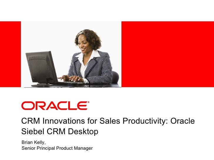 CRM Innovations for Sales Productivity: Oracle Siebel CRM Desktop Brian Kelly,  Senior Principal Product Manager