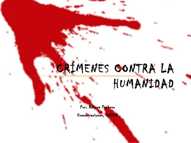 CRÍMENES CONTRA LA HUMANIDAD Por: Rebeca Pacheco Comunicaciones, UNASA
