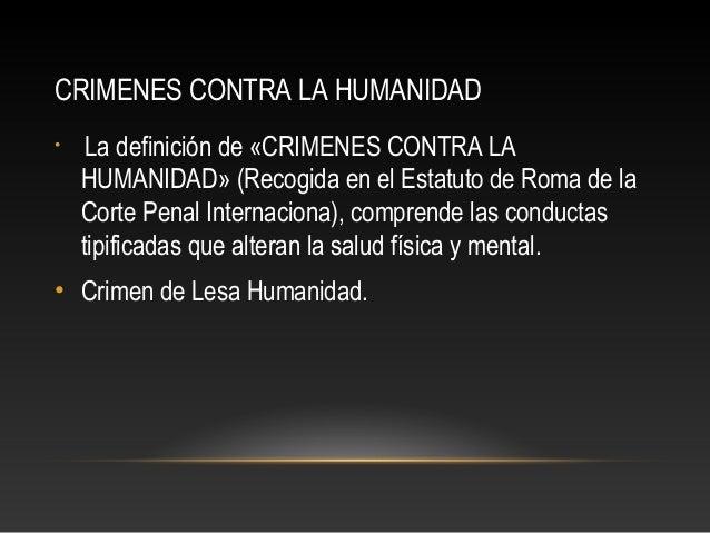 CRIMENES CONTRA LA HUMANIDAD •  La definición de «CRIMENES CONTRA LA HUMANIDAD» (Recogida en el Estatuto de Roma de la Cor...