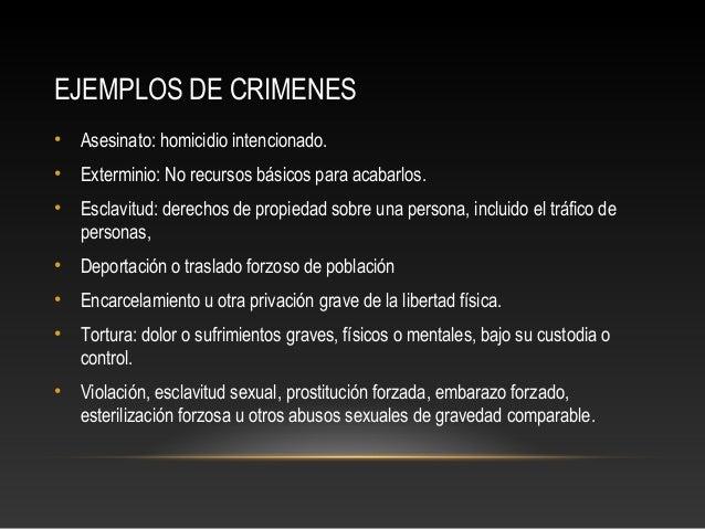 EJEMPLOS DE CRIMENES •  Asesinato: homicidio intencionado.  •  Exterminio: No recursos básicos para acabarlos.  •  Esclavi...