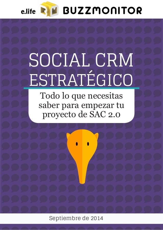 1 SOCIAL CRM ESTRATÉGICO Septiembre de 2014 Todo lo que necesitas saber para empezar tu proyecto de SAC 2.0