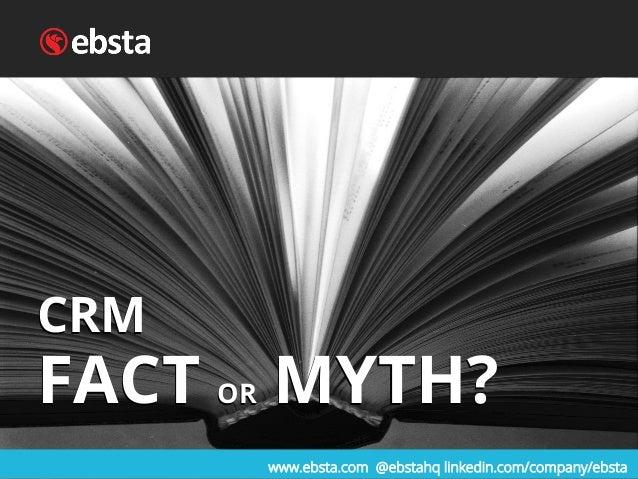 www.ebsta.com @ebstahq linkedin.com/company/ebsta CRM FACT OR MYTH? CRM FACT OR MYTH?