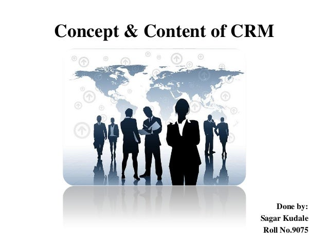 Concept & Content of CRM  Done by: Sagar Kudale Roll No.9075