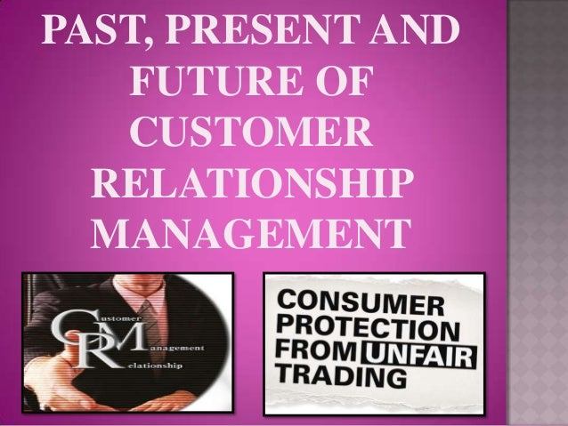 PAST, PRESENT AND   FUTURE OF   CUSTOMER  RELATIONSHIP  MANAGEMENT