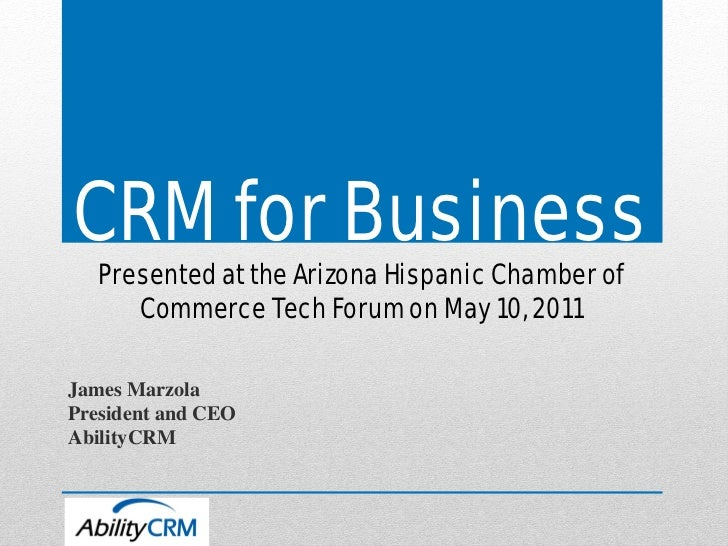 CRM for Business   Presented at the Arizona Hispanic Chamber of      Commerce Tech Forum on May 10, 2011James MarzolaPresi...