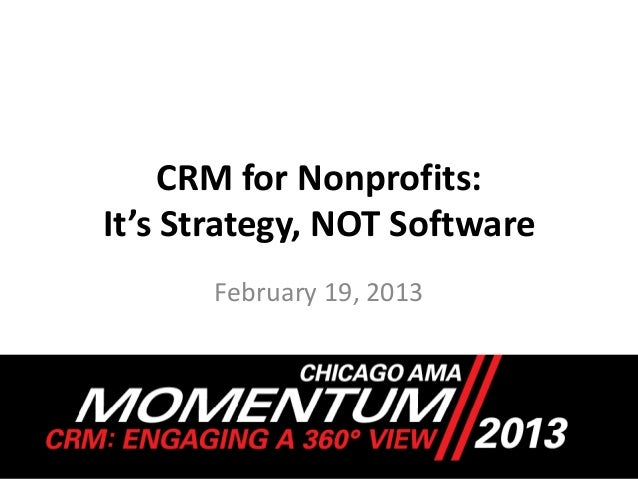 CRM for Nonprofits:It's Strategy, NOT Software      February 19, 2013