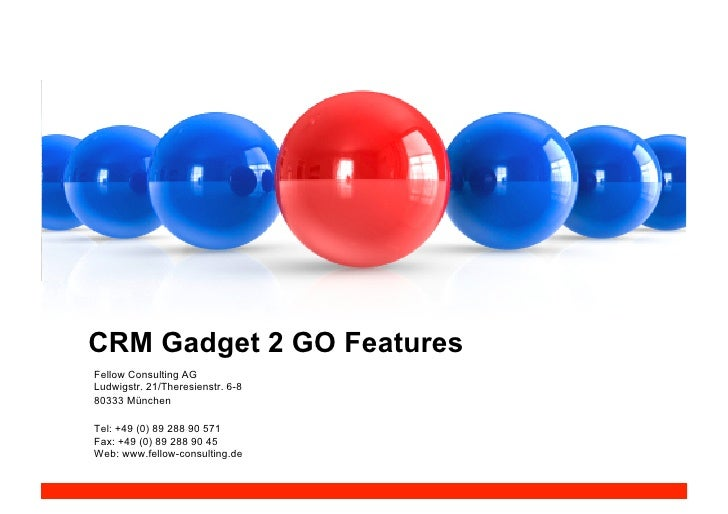 CRM Gadget 2 GO Features Fellow Consulting AG Ludwigstr. 21/Theresienstr. 6-8 80333 München  Tel: +49 (0) 89 288 90 571 Fa...