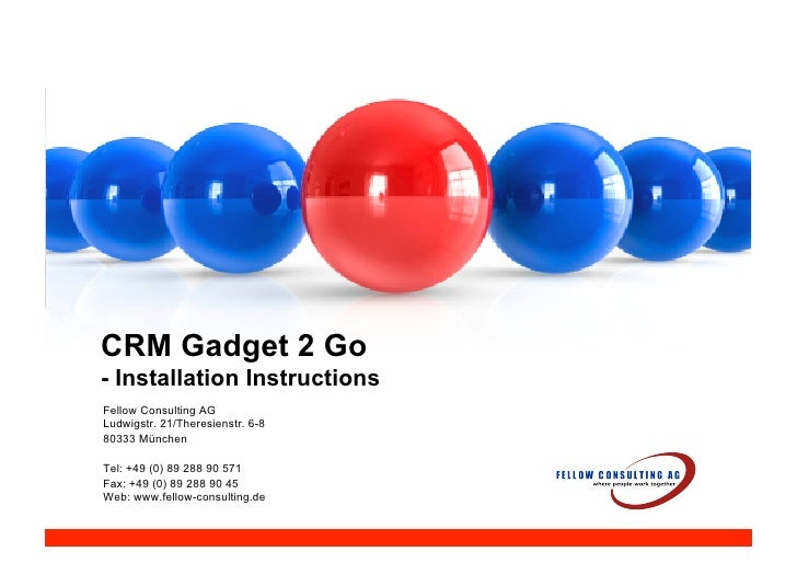 CRM Gadget 2 Go - Installation Instructions Fellow Consulting AG Ludwigstr. 21/Theresienstr. 6-8 80333 München  Tel: +49 (...