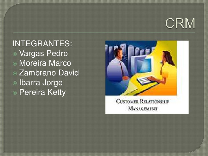 CRM<br />INTEGRANTES:<br />Vargas Pedro<br />Moreira Marco<br />Zambrano David<br />Ibarra Jorge<br />Pereira Ketty<br />