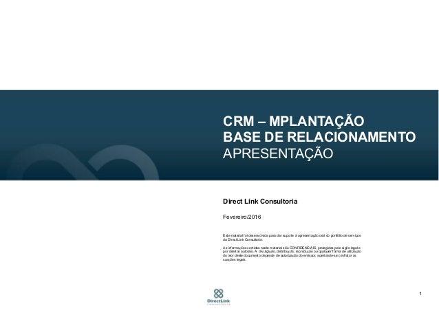 1 CRM – MPLANTAÇÃO BASE DE RELACIONAMENTO APRESENTAÇÃO Direct Link Consultoria Fevereiro/2016 Este material foi desenvolvi...