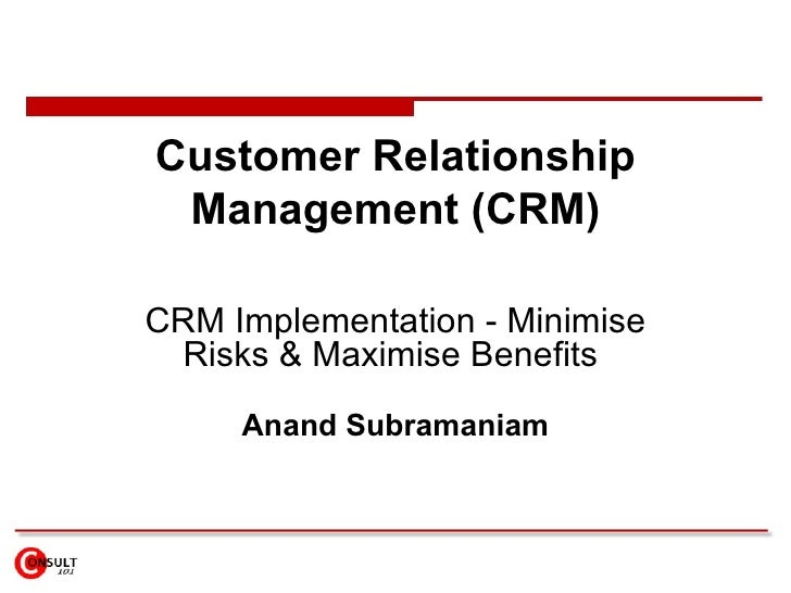 Customer Relationship Management (CRM) CRM Implementation - Minimise Risks & Maximise Benefits  Anand Subramaniam