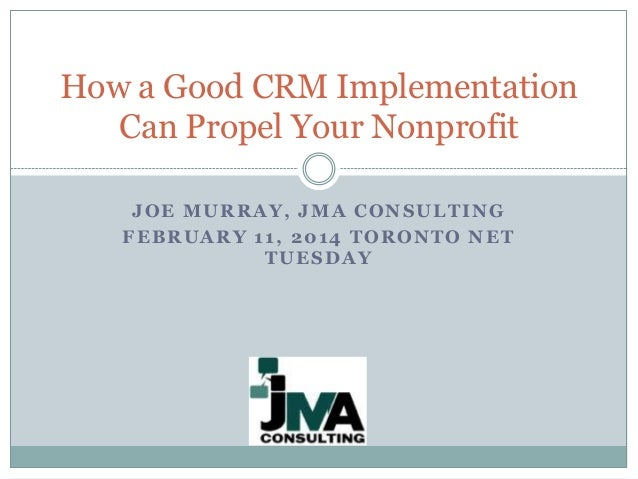How a Good CRM Implementation Can Propel Your Nonprofit JOE MURRAY, JMA CONSULTING FEBRUARY 11, 2014 TORONTO NET TUESDAY