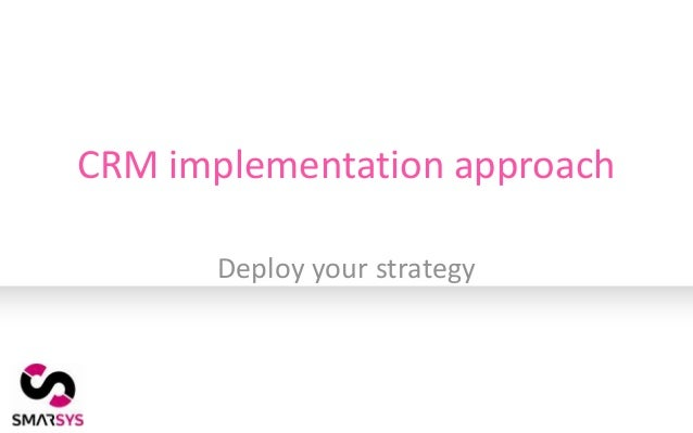 CRM implementation approach       Deploy your strategy