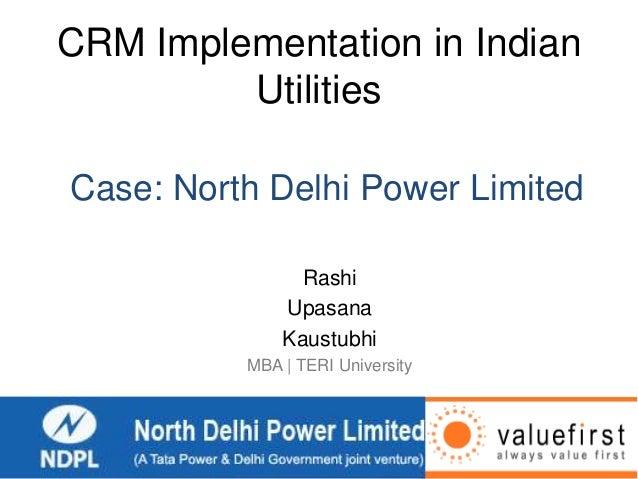 CRM Implementation in Indian Utilities Rashi Upasana Kaustubhi MBA | TERI University Case: North Delhi Power Limited