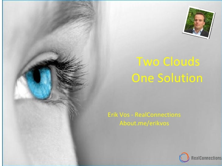 Two Clouds  One Solution Erik Vos - RealConnections About.me/erikvos