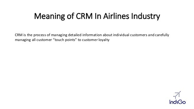 Meaning of CRM In Airlines Industry  CRM is the process of managing detailed information about individual customers and ca...