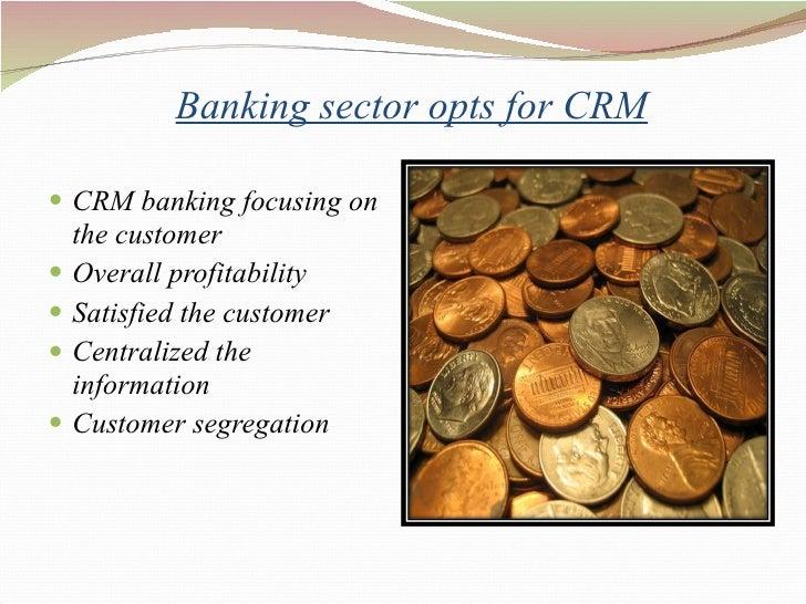 Banking sector opts for CRM <ul><li>CRM banking focusing on the customer  </li></ul><ul><li>Overall profitability  </li>...