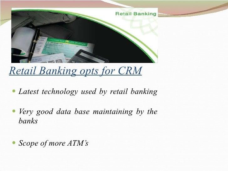 Retail Banking opts for CRM <ul><li>Latest technology used by retail banking </li></ul><ul><li>Very good data base maintai...