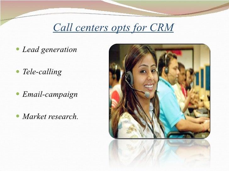 Call centers opts for CRM <ul><li>Lead generation </li></ul><ul><li>Tele-calling </li></ul><ul><li>Email-campaign </li></u...